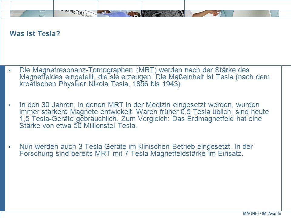 MAGNETOM Avanto Exit Was ist Tesla? Die Magnetresonanz-Tomographen (MRT) werden nach der Stärke des Magnetfeldes eingeteilt, die sie erzeugen. Die Maß