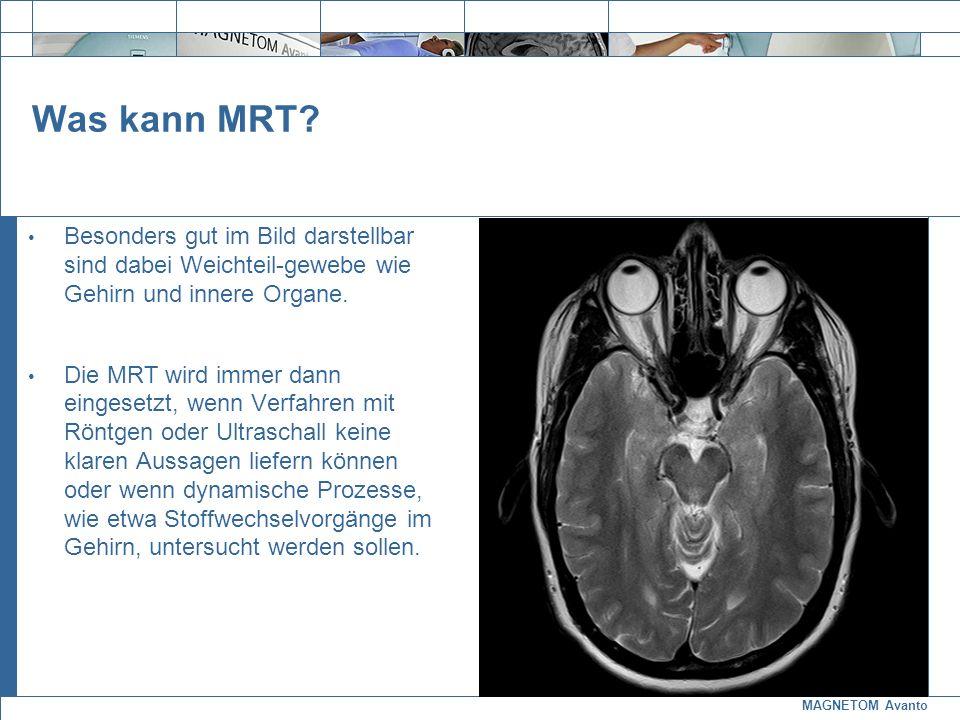 MAGNETOM Avanto Exit Was kann MRT? Besonders gut im Bild darstellbar sind dabei Weichteil-gewebe wie Gehirn und innere Organe. Die MRT wird immer dann