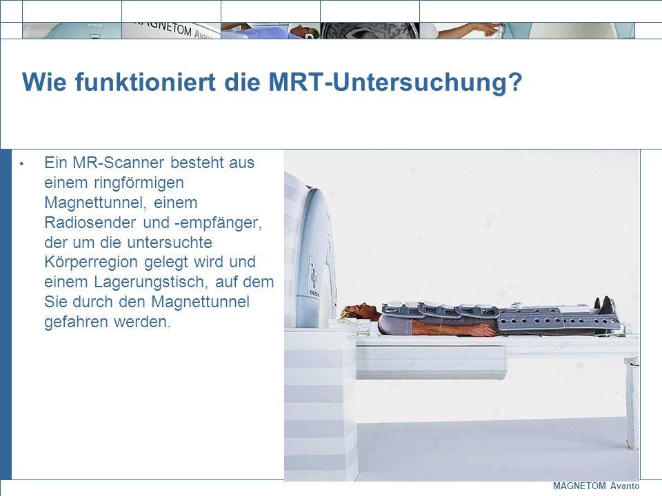 MAGNETOM Avanto Exit Wie funktioniert die MRT-Untersuchung? Ein MR-Scanner besteht aus einem ringförmigen Magnettunnel, einem Radiosender und -empfäng