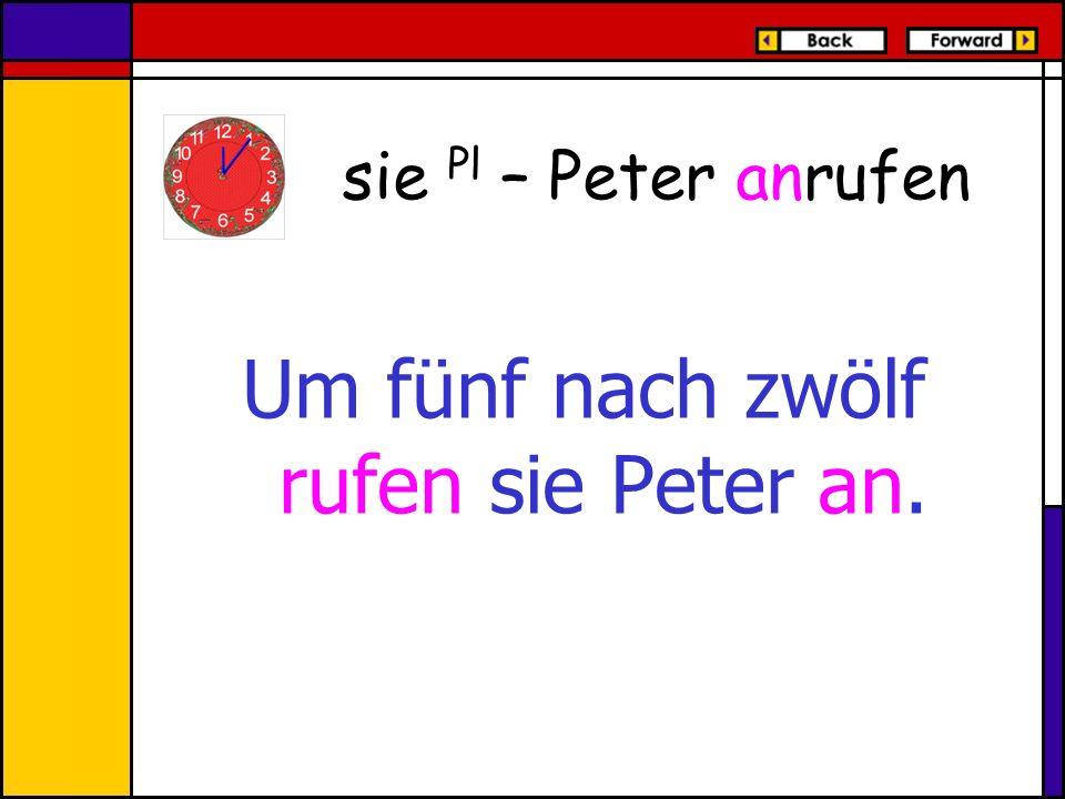 Um fünf nach zwölf rufen sie Peter an. sie Pl – Peter anrufen