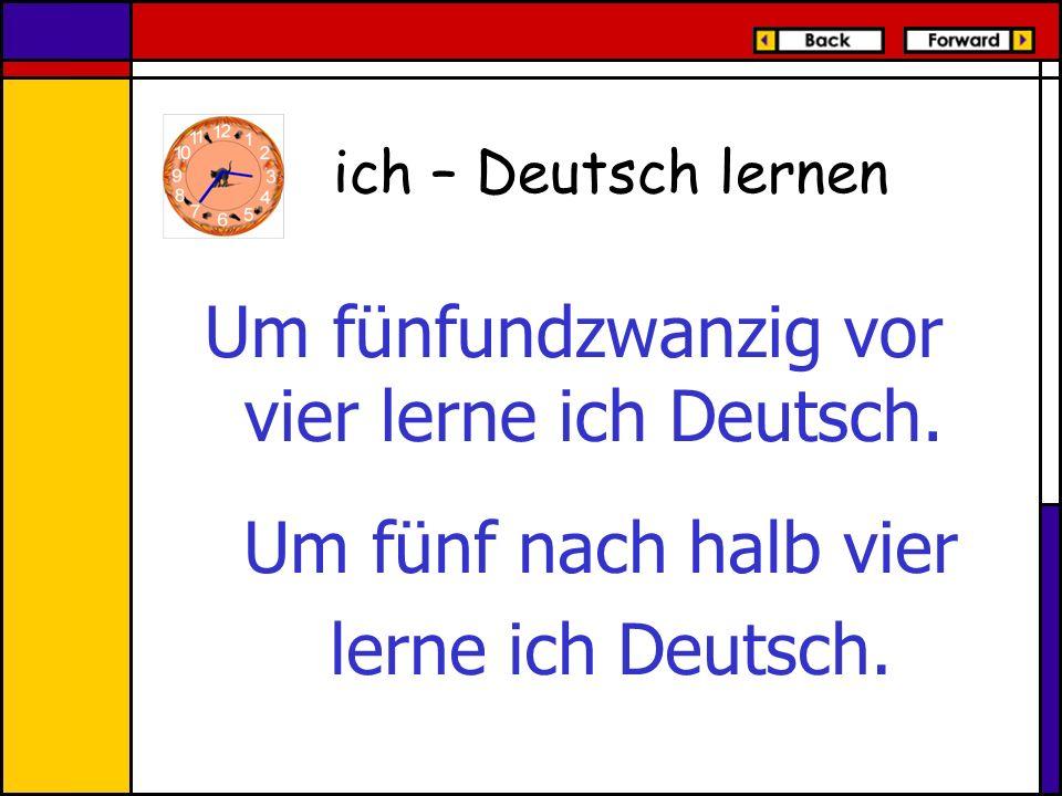 Um fünfundzwanzig vor vier lerne ich Deutsch. ich – Deutsch lernen Um fünf nach halb vier lerne ich Deutsch.