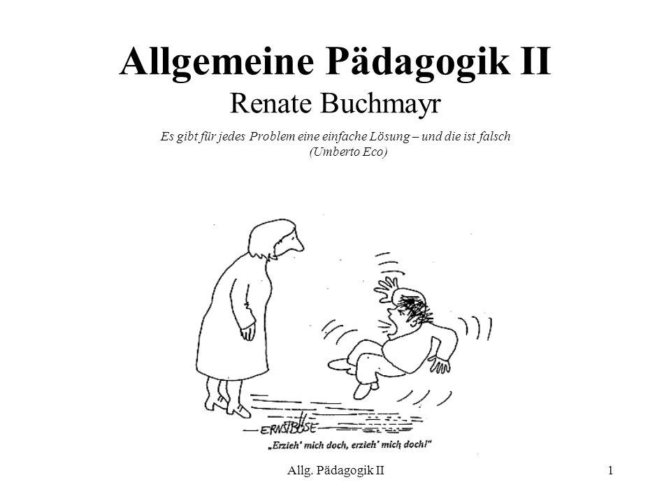 Allg. Pädagogik II1 Allgemeine Pädagogik II Renate Buchmayr Es gibt für jedes Problem eine einfache Lösung – und die ist falsch (Umberto Eco)