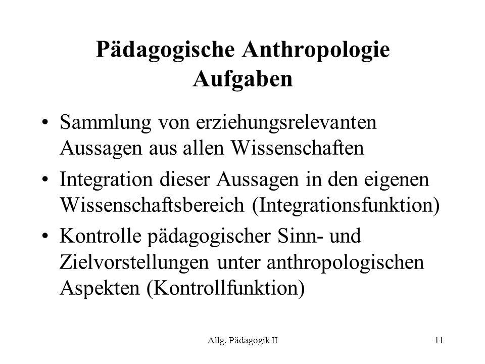 Allg. Pädagogik II11 Pädagogische Anthropologie Aufgaben Sammlung von erziehungsrelevanten Aussagen aus allen Wissenschaften Integration dieser Aussag