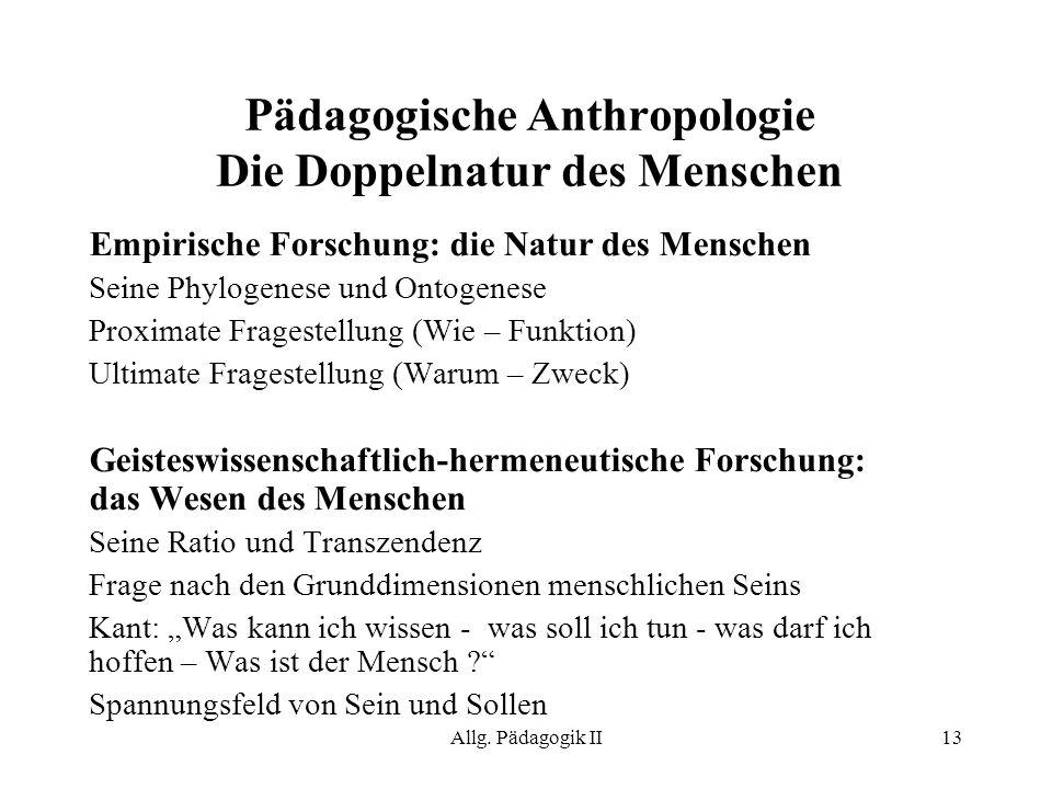 Allg. Pädagogik II13 Pädagogische Anthropologie Die Doppelnatur des Menschen Empirische Forschung: die Natur des Menschen Seine Phylogenese und Ontoge