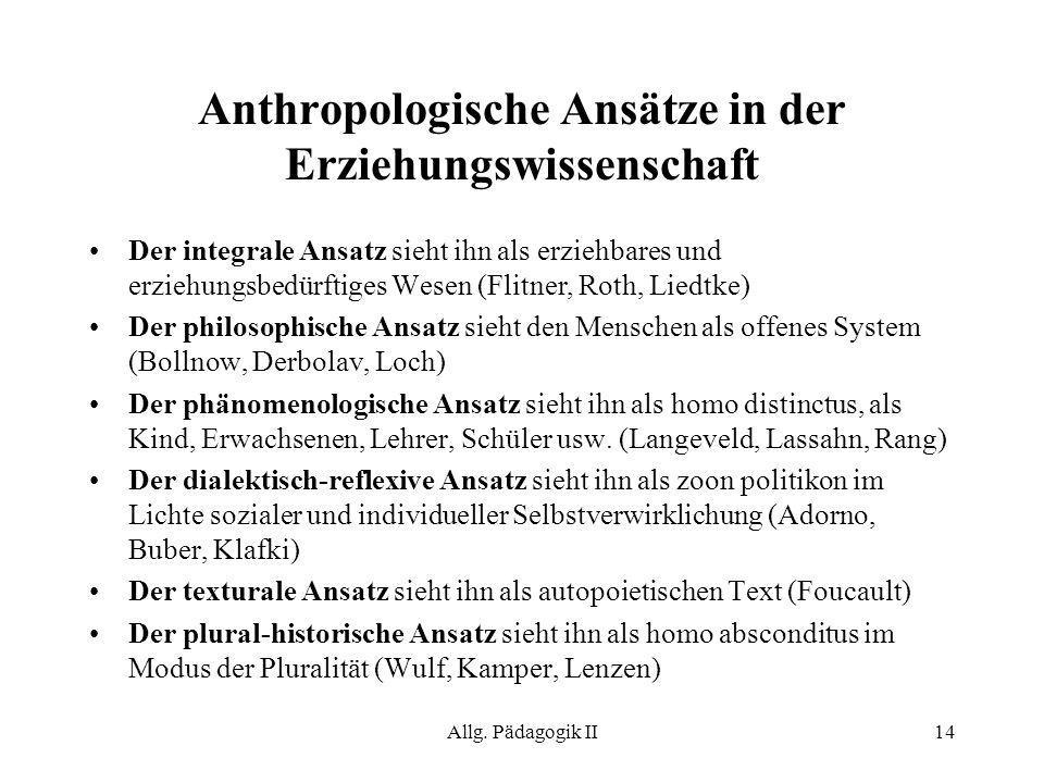 Allg. Pädagogik II14 Anthropologische Ansätze in der Erziehungswissenschaft Der integrale Ansatz sieht ihn als erziehbares und erziehungsbedürftiges W