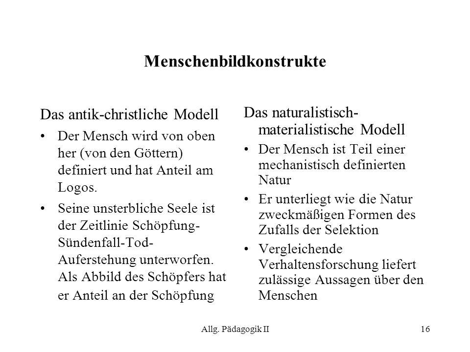 Allg. Pädagogik II16 Menschenbildkonstrukte Das antik-christliche Modell Der Mensch wird von oben her (von den Göttern) definiert und hat Anteil am Lo