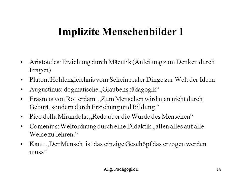 Allg. Pädagogik II18 Implizite Menschenbilder 1 Aristoteles: Erziehung durch Mäeutik (Anleitung zum Denken durch Fragen) Platon: Höhlengleichnis vom S
