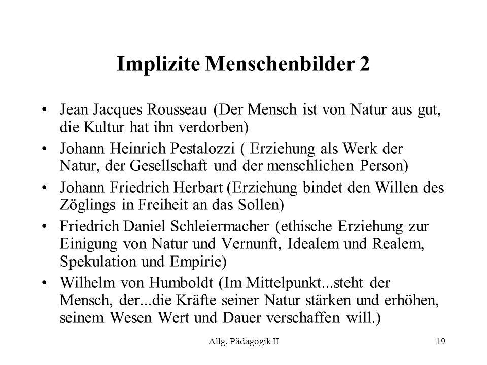 Allg. Pädagogik II19 Implizite Menschenbilder 2 Jean Jacques Rousseau (Der Mensch ist von Natur aus gut, die Kultur hat ihn verdorben) Johann Heinrich