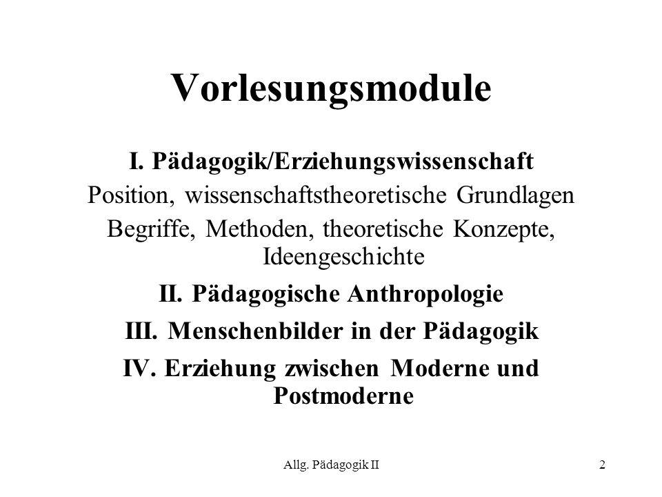 Allg. Pädagogik II2 Vorlesungsmodule I. Pädagogik/Erziehungswissenschaft Position, wissenschaftstheoretische Grundlagen Begriffe, Methoden, theoretisc