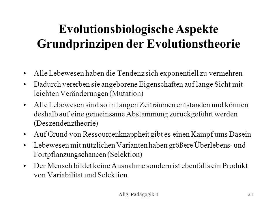 Allg. Pädagogik II21 Evolutionsbiologische Aspekte Grundprinzipen der Evolutionstheorie Alle Lebewesen haben die Tendenz sich exponentiell zu vermehre