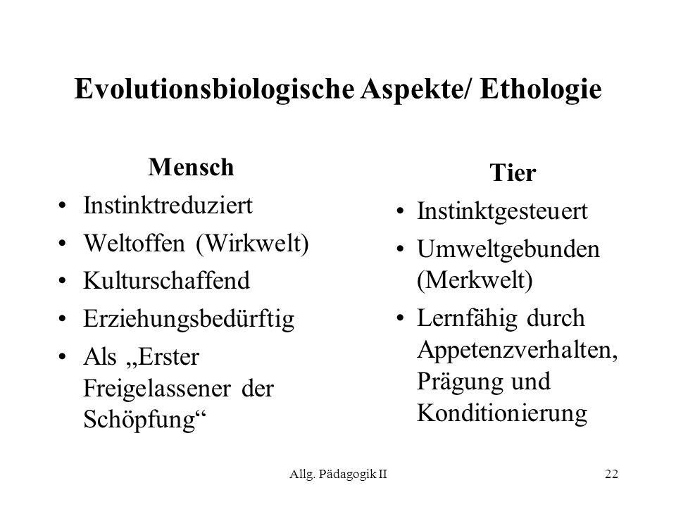 Allg. Pädagogik II22 Evolutionsbiologische Aspekte/ Ethologie Mensch Instinktreduziert Weltoffen (Wirkwelt) Kulturschaffend Erziehungsbedürftig Als Er