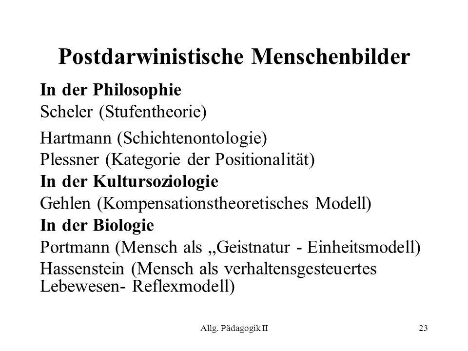 Allg. Pädagogik II23 Postdarwinistische Menschenbilder In der Philosophie Scheler (Stufentheorie) Hartmann (Schichtenontologie) Plessner (Kategorie de
