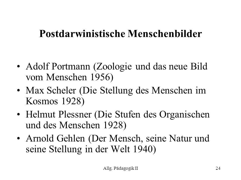 Allg. Pädagogik II24 Postdarwinistische Menschenbilder Adolf Portmann (Zoologie und das neue Bild vom Menschen 1956) Max Scheler (Die Stellung des Men