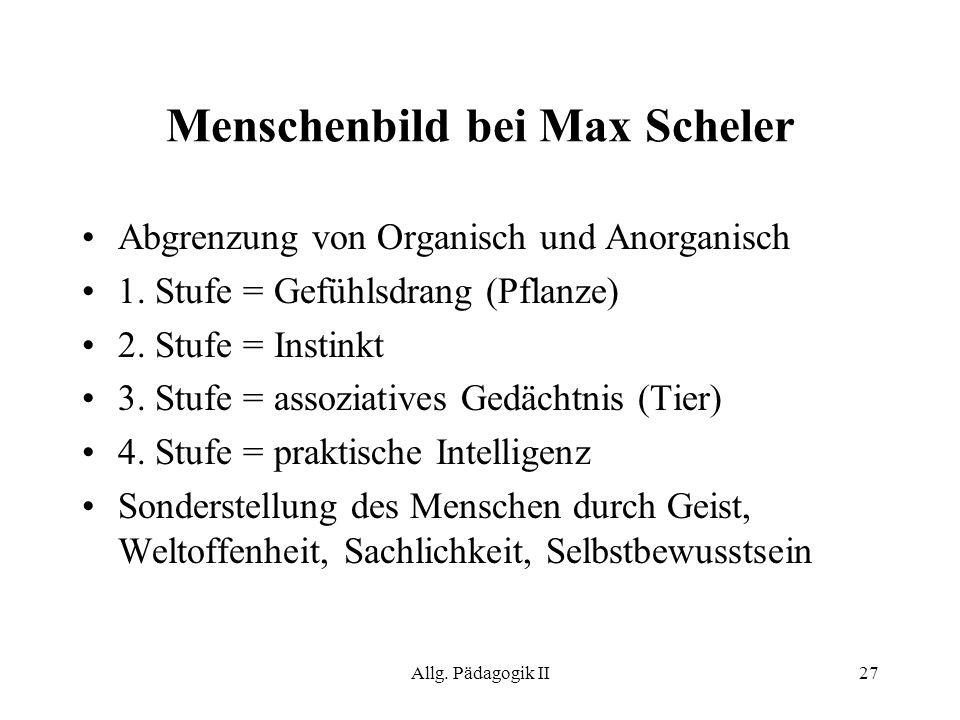 Allg. Pädagogik II27 Menschenbild bei Max Scheler Abgrenzung von Organisch und Anorganisch 1. Stufe = Gefühlsdrang (Pflanze) 2. Stufe = Instinkt 3. St