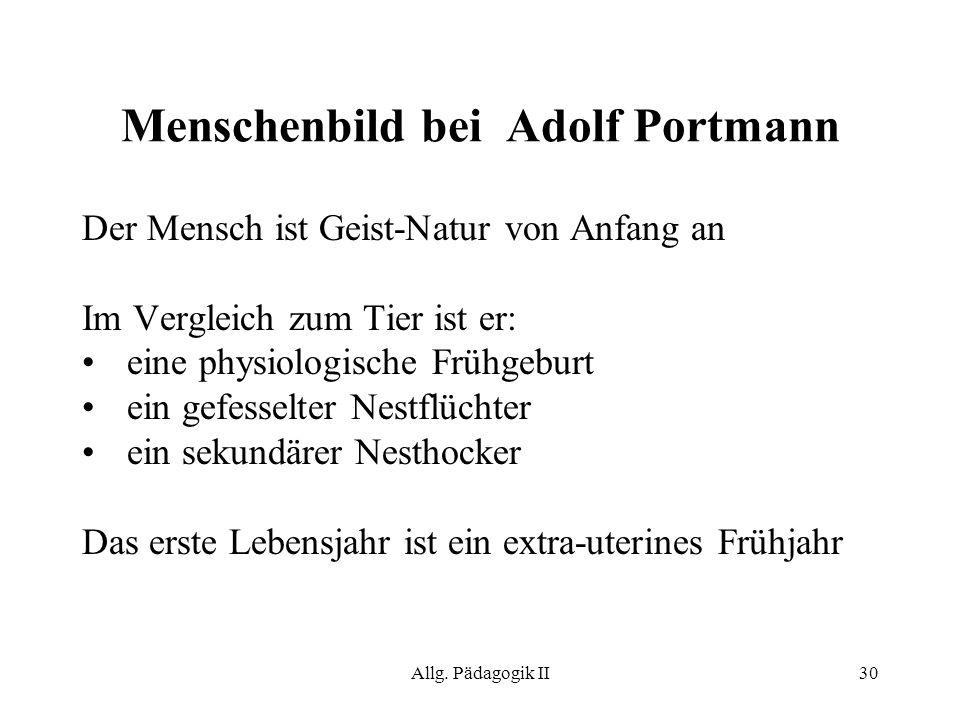 Allg. Pädagogik II30 Menschenbild bei Adolf Portmann Der Mensch ist Geist-Natur von Anfang an Im Vergleich zum Tier ist er: eine physiologische Frühge