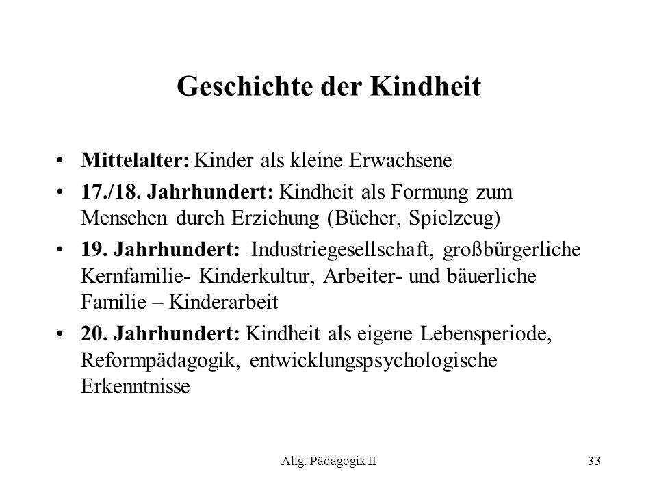 Allg. Pädagogik II33 Geschichte der Kindheit Mittelalter: Kinder als kleine Erwachsene 17./18. Jahrhundert: Kindheit als Formung zum Menschen durch Er