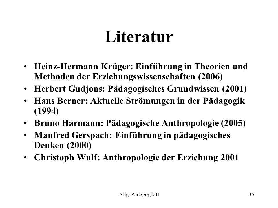 Allg. Pädagogik II35 Literatur Heinz-Hermann Krüger: Einführung in Theorien und Methoden der Erziehungswissenschaften (2006) Herbert Gudjons: Pädagogi