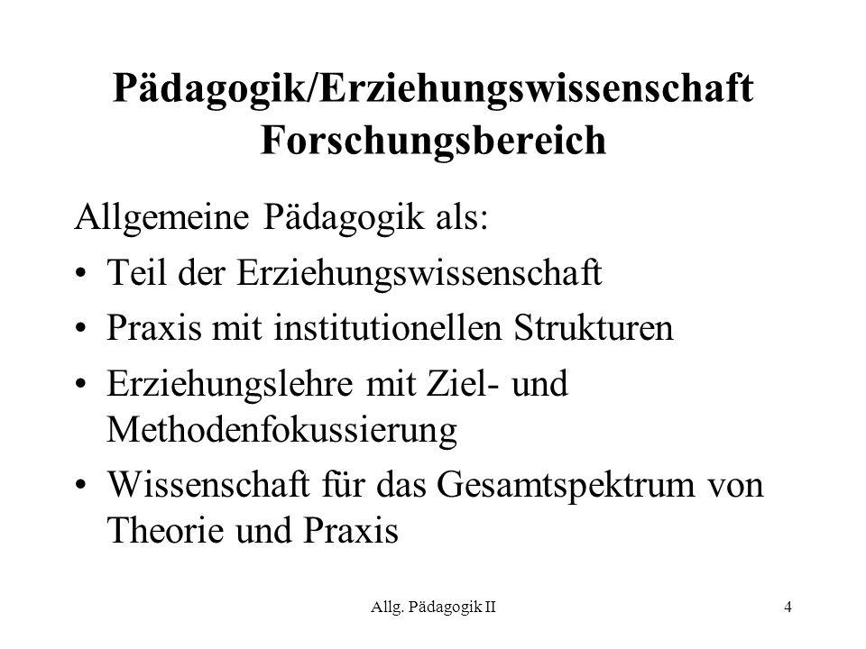 Allg. Pädagogik II4 Pädagogik/Erziehungswissenschaft Forschungsbereich Allgemeine Pädagogik als: Teil der Erziehungswissenschaft Praxis mit institutio