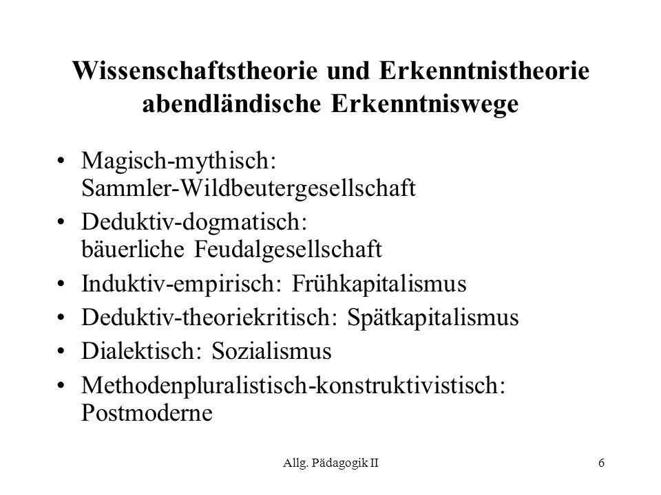 Allg. Pädagogik II6 Wissenschaftstheorie und Erkenntnistheorie abendländische Erkenntniswege Magisch-mythisch: Sammler-Wildbeutergesellschaft Deduktiv