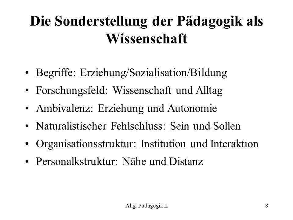 Allg. Pädagogik II8 Die Sonderstellung der Pädagogik als Wissenschaft Begriffe: Erziehung/Sozialisation/Bildung Forschungsfeld: Wissenschaft und Allta
