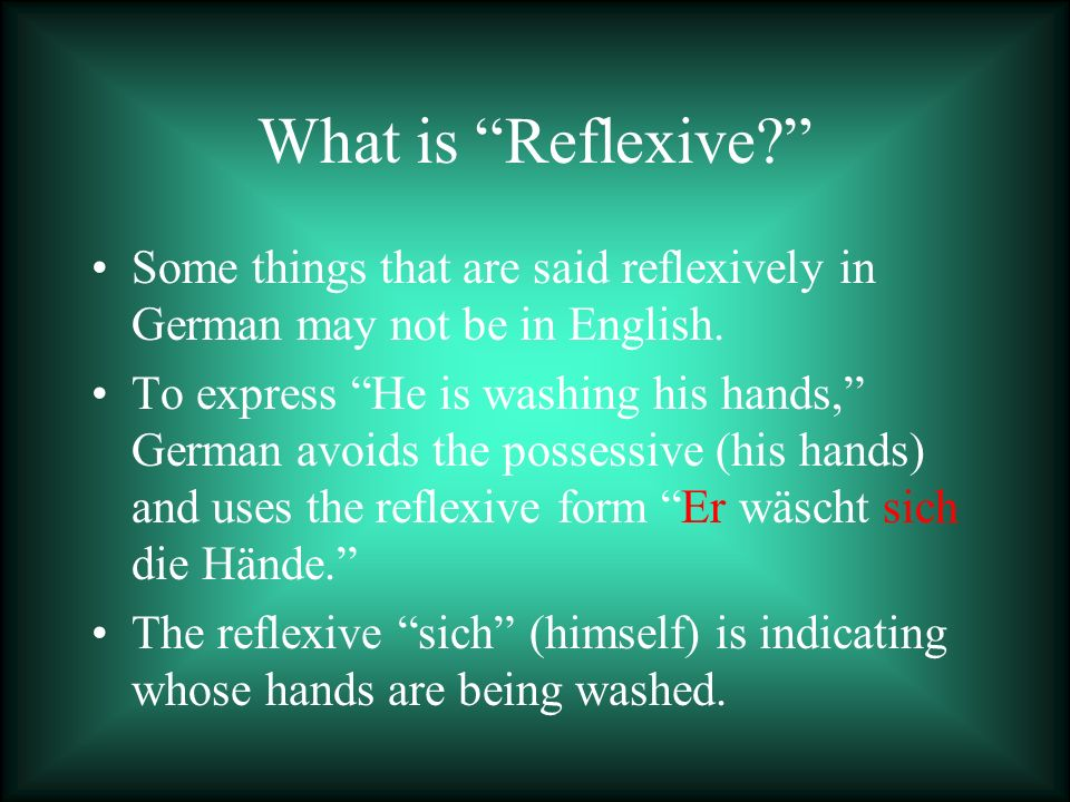 What is Reflexive? Some things that are said reflexively in German may not be in English. To express He is washing his hands, German avoids the posses
