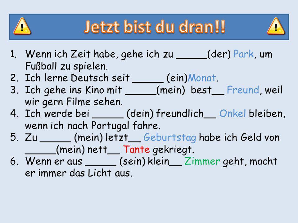 1.Wenn ich Zeit habe, gehe ich zu _____(der) Park, um Fußball zu spielen. 2.Ich lerne Deutsch seit _____ (ein)Monat. 3.Ich gehe ins Kino mit _____(mei