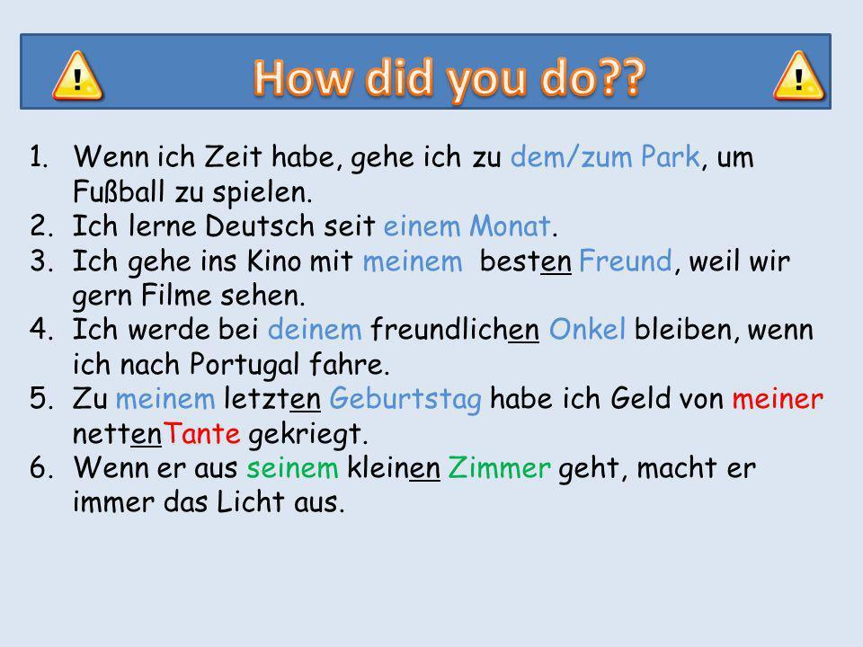 1.Wenn ich Zeit habe, gehe ich zu dem/zum Park, um Fußball zu spielen. 2.Ich lerne Deutsch seit einem Monat. 3.Ich gehe ins Kino mit meinem besten Fre