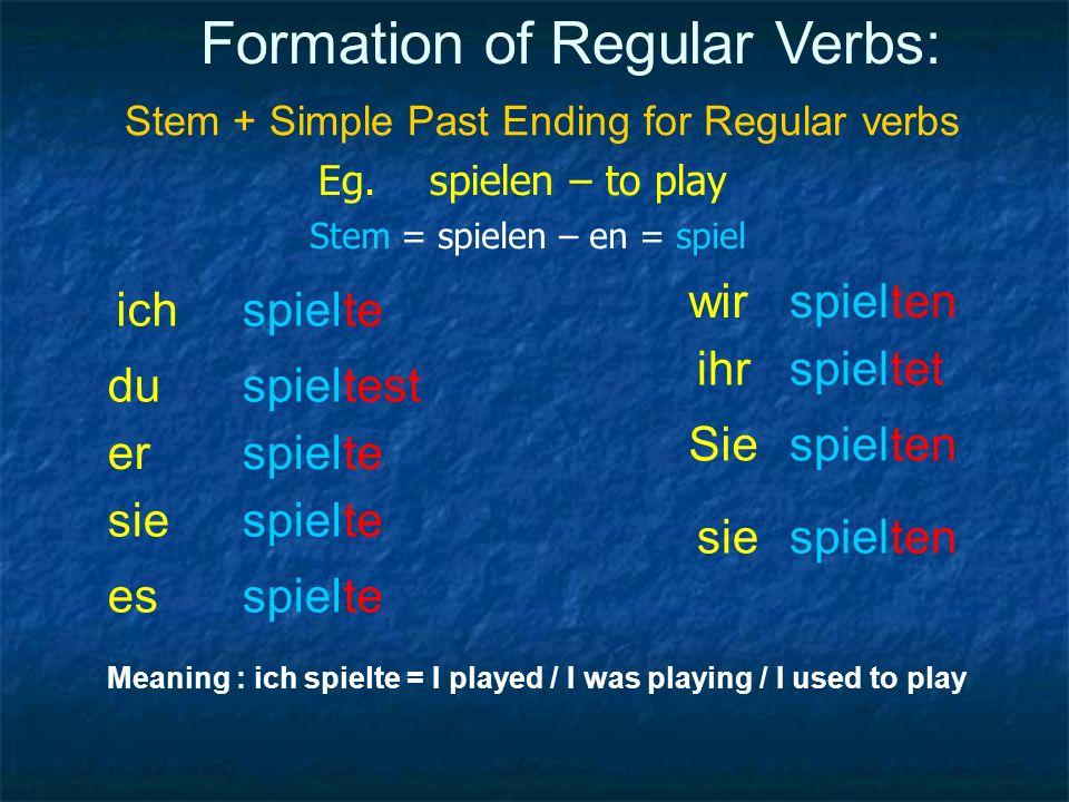 Formation of Regular Verbs: Stem + Simple Past Ending for Regular verbs Eg. spielen – to play Stem = spielen – en = spiel ich du er sie es wir Sie ihr