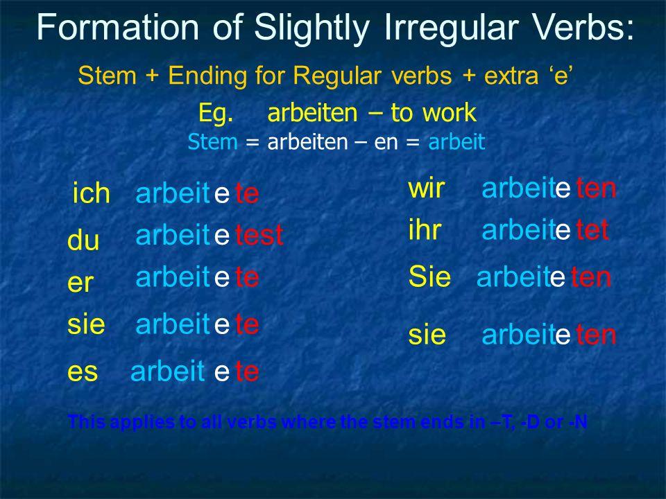 Formation of Slightly Irregular Verbs: Stem + Ending for Regular verbs + extra e Eg. arbeiten – to work Stem = arbeiten – en = arbeit ich du er sie es