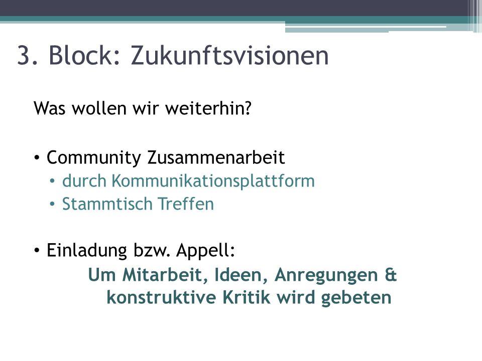 3. Block: Zukunftsvisionen Was wollen wir weiterhin? Community Zusammenarbeit durch Kommunikationsplattform Stammtisch Treffen Einladung bzw. Appell: