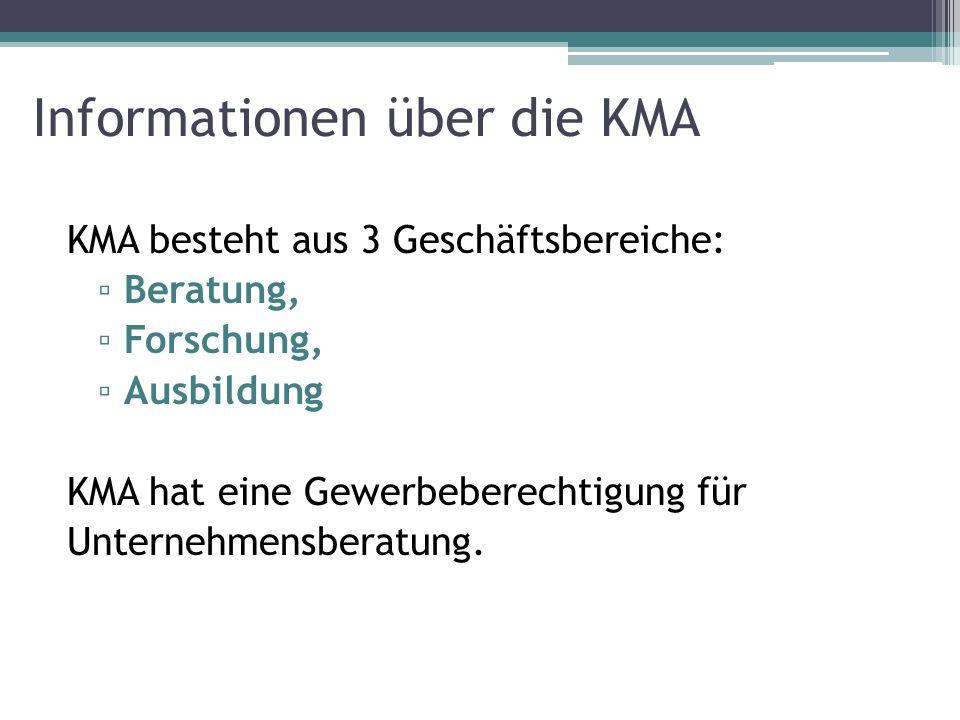 Informationen über die KMA KMA besteht aus 3 Geschäftsbereiche: Beratung, Forschung, Ausbildung KMA hat eine Gewerbeberechtigung für Unternehmensberat
