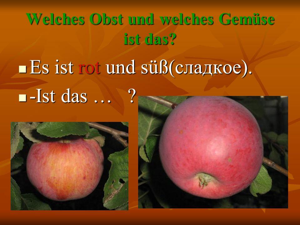 Welches Obst und welches Gemüse ist das? Es ist rot und süß(сладкое). Es ist rot und süß(сладкое). -Ist das … ? -Ist das … ?
