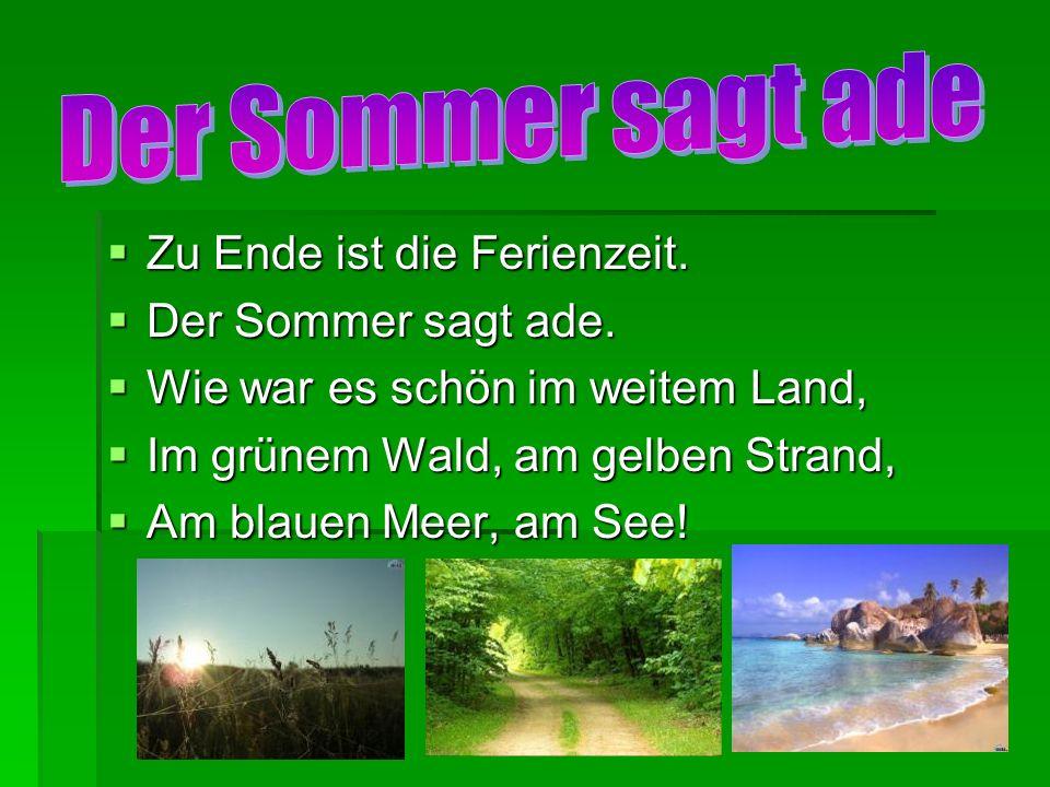 Zu Ende ist die Ferienzeit. Zu Ende ist die Ferienzeit. Der Sommer sagt ade. Der Sommer sagt ade. Wie war es schön im weitem Land, Wie war es schön im