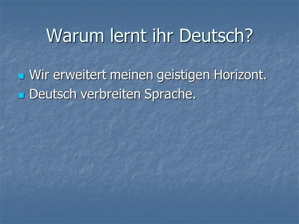 Warum lernt ihr Deutsch? Wir erweitert meinen geistigen Horizont. Wir erweitert meinen geistigen Horizont. Deutsch verbreiten Sprache. Deutsch verbrei