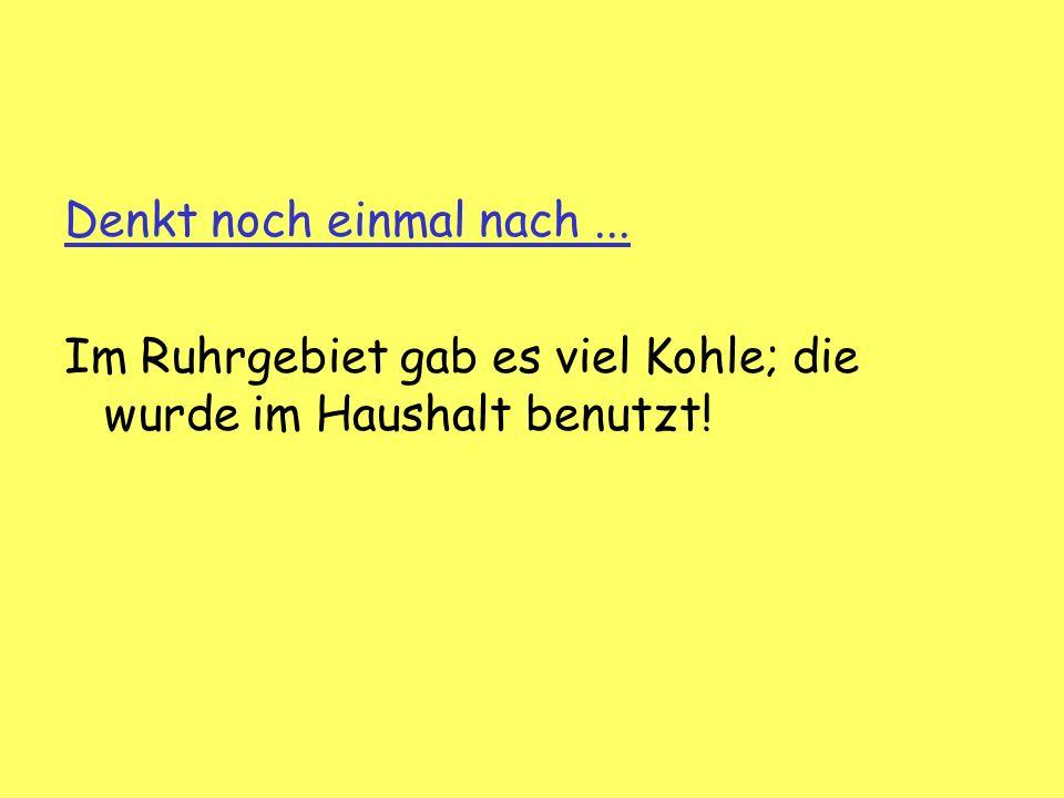 Denkt noch einmal nach... Im Ruhrgebiet gab es viel Kohle; die wurde im Haushalt benutzt!