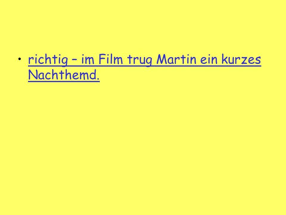 richtig – im Film trug Martin ein kurzes Nachthemd.richtig – im Film trug Martin ein kurzes Nachthemd.