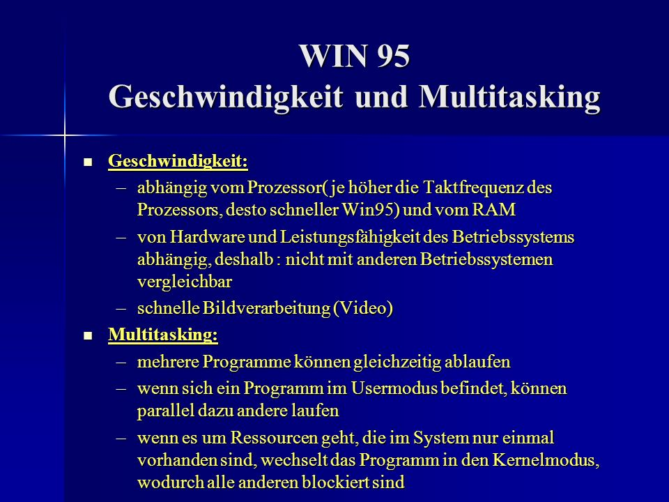 WIN 95 Geschwindigkeit und Multitasking Geschwindigkeit: Geschwindigkeit: –abhängig vom Prozessor( je höher die Taktfrequenz des Prozessors, desto sch