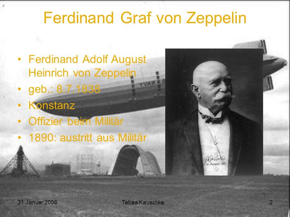 31.Januar.2006 Tabea Kauschke 2 Ferdinand Graf von Zeppelin Ferdinand Adolf August Heinrich von Zeppelin geb.: 8.7.1838 Konstanz Offizier beim Militär 1890: austritt aus Militär