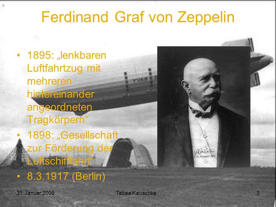 31.Januar.2006 Tabea Kauschke 3 Ferdinand Graf von Zeppelin 1895: lenkbaren Luftfahrtzug mit mehreren hintereinander angeordneten Tragkörpern 1898: Gesellschaft zur Förderung der Luftschifffahrt 8.3.1917 (Berlin)