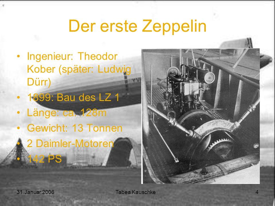 31.Januar.2006 Tabea Kauschke 4 Der erste Zeppelin Ingenieur: Theodor Kober (später: Ludwig Dürr) 1899: Bau des LZ 1 Länge: ca.