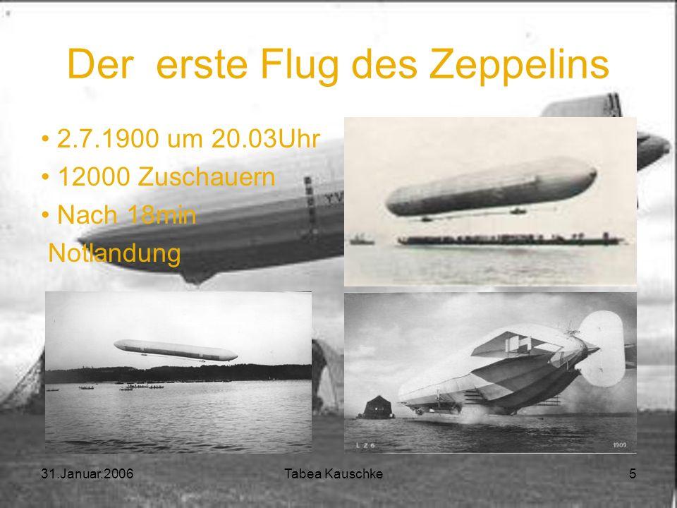 31.Januar.2006 Tabea Kauschke 4 Der erste Zeppelin Ingenieur: Theodor Kober (später: Ludwig Dürr) 1899: Bau des LZ 1 Länge: ca. 128m Gewicht: 13 Tonne