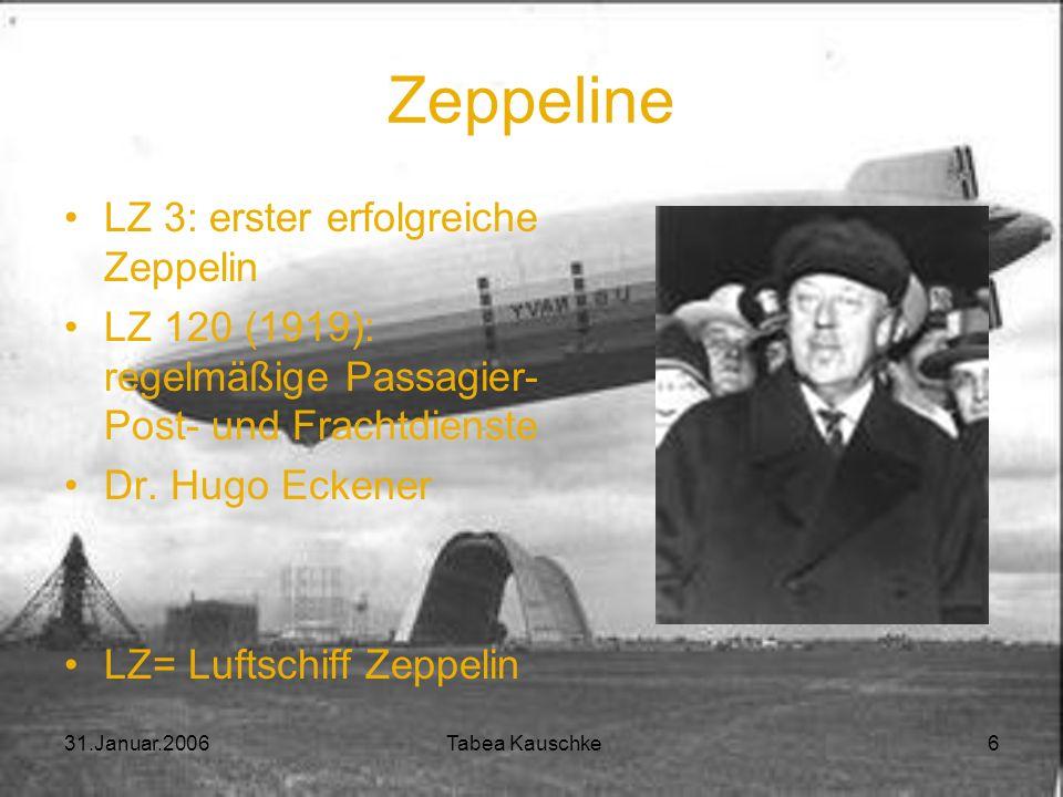 31.Januar.2006 Tabea Kauschke 6 Zeppeline LZ 3: erster erfolgreiche Zeppelin LZ 120 (1919): regelmäßige Passagier- Post- und Frachtdienste Dr.