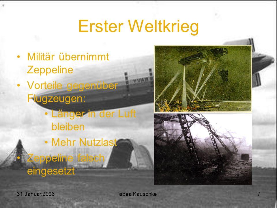 31.Januar.2006 Tabea Kauschke 7 Erster Weltkrieg Militär übernimmt Zeppeline Vorteile gegenüber Flugzeugen: Länger in der Luft bleiben Mehr Nutzlast Zeppeline falsch eingesetzt
