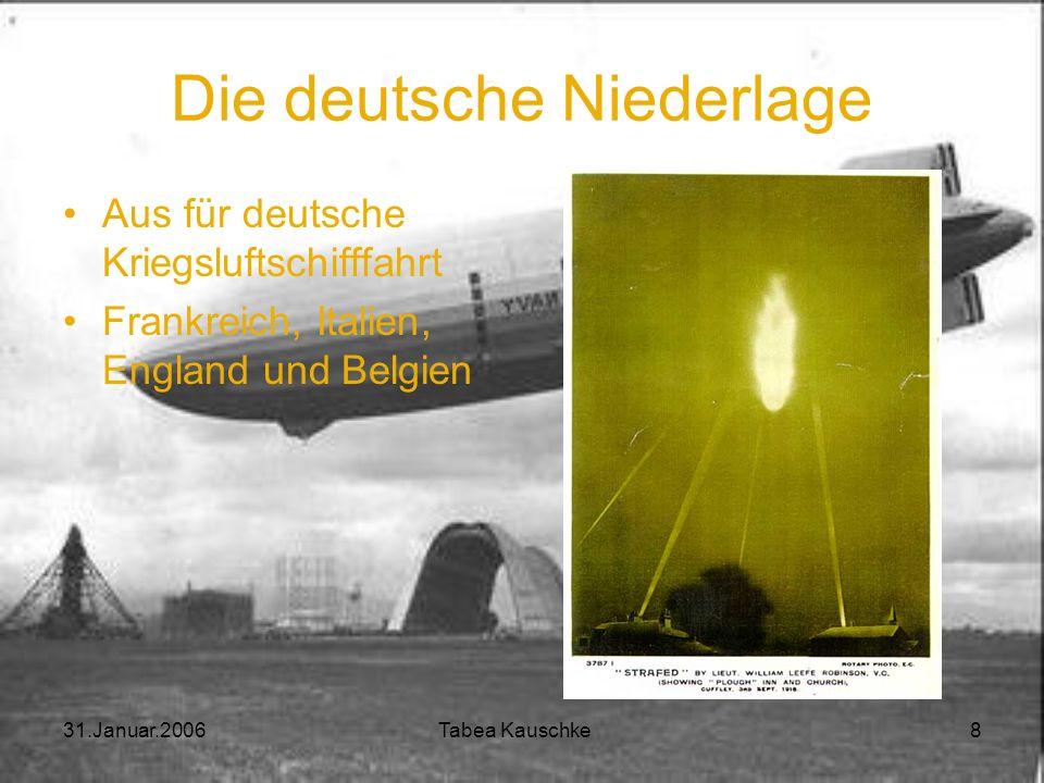31.Januar.2006 Tabea Kauschke 7 Erster Weltkrieg Militär übernimmt Zeppeline Vorteile gegenüber Flugzeugen: Länger in der Luft bleiben Mehr Nutzlast Z