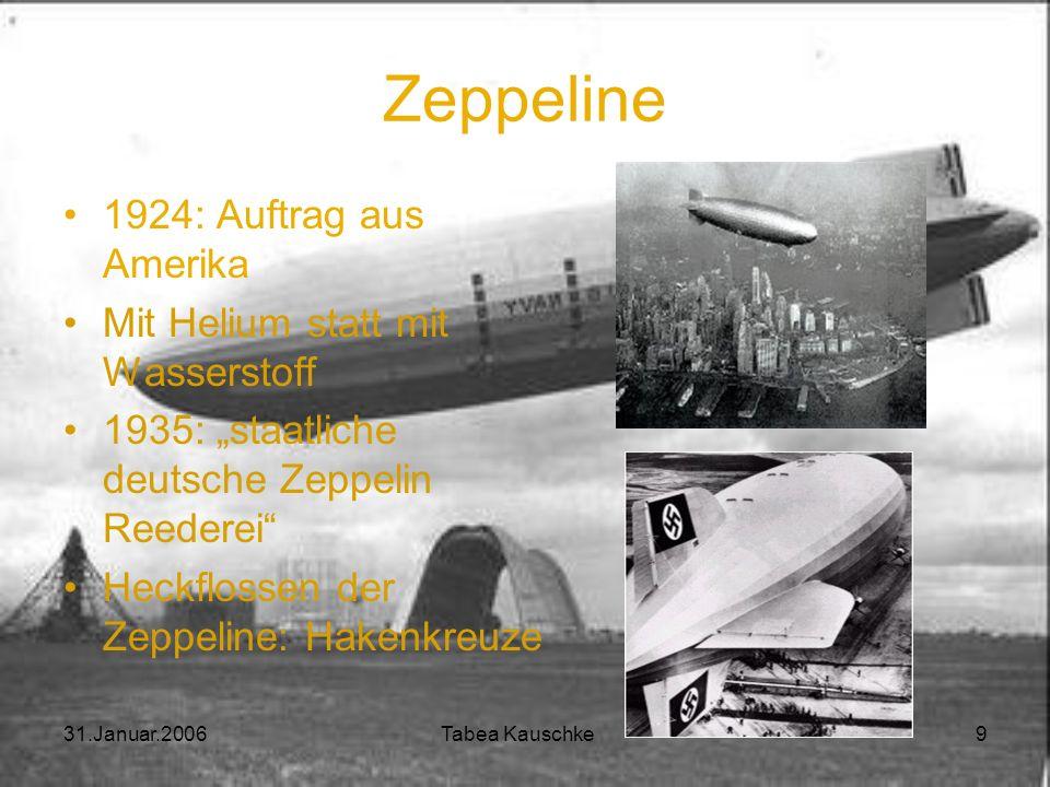 31.Januar.2006 Tabea Kauschke 9 Zeppeline 1924: Auftrag aus Amerika Mit Helium statt mit Wasserstoff 1935: staatliche deutsche Zeppelin Reederei Heckflossen der Zeppeline: Hakenkreuze