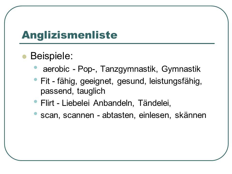 Anglizismenliste Beispiele: aerobic - Pop-, Tanzgymnastik, Gymnastik Fit - fähig, geeignet, gesund, leistungsfähig, passend, tauglich Flirt - Liebelei Anbandeln, Tändelei, scan, scannen - abtasten, einlesen, skännen