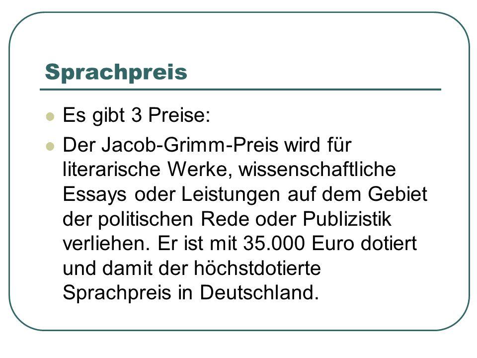 Sprachpreis Es gibt 3 Preise: Der Jacob-Grimm-Preis wird für literarische Werke, wissenschaftliche Essays oder Leistungen auf dem Gebiet der politischen Rede oder Publizistik verliehen.