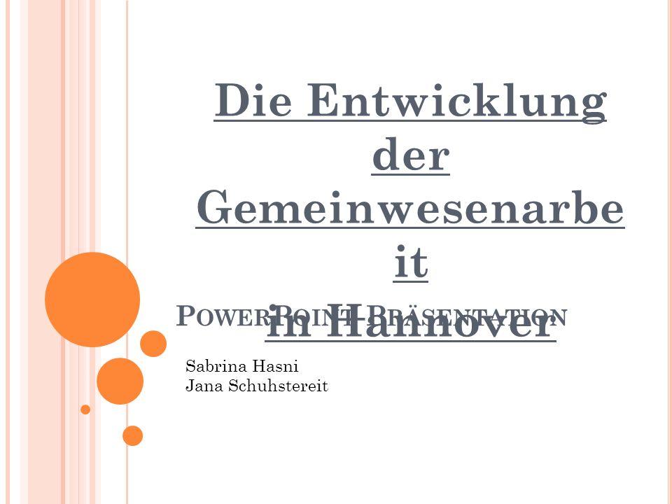 P OWER P OINT -P RÄSENTATION Die Entwicklung der Gemeinwesenarbe it in Hannover Sabrina Hasni Jana Schuhstereit
