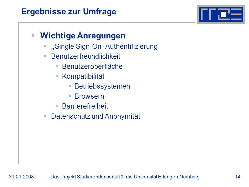 Das Projekt Studierendenportal für die Universität Erlangen-Nürnberg31.01.200814 Ergebnisse zur Umfrage Wichtige Anregungen Single Sign-On Authentifizierung Benutzerfreundlichkeit Benutzeroberfläche Kompatibilität Betriebssystemen Browsern Barrierefreiheit Datenschutz und Anonymität