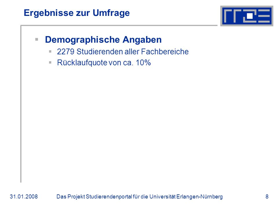 Das Projekt Studierendenportal für die Universität Erlangen-Nürnberg31.01.20088 Ergebnisse zur Umfrage Demographische Angaben 2279 Studierenden aller Fachbereiche Rücklaufquote von ca.